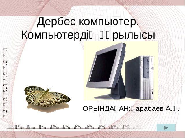 Дербес компьютер. Компьютердің құрылысы ОРЫНДАҒАН:Қарабаев А.Қ.