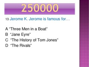 "13 Jerome K. Jerome is famous for… A ""Three Men in a Boat"" B ""Jane Eyre"" C ""T"