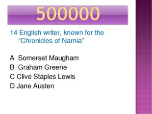 "14 English writer, known for the ""Chronicles of Narnia"" A Somerset Maugham B"