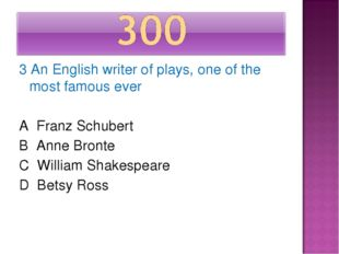 3 An English writer of plays, one of the most famous ever A Franz Schubert B