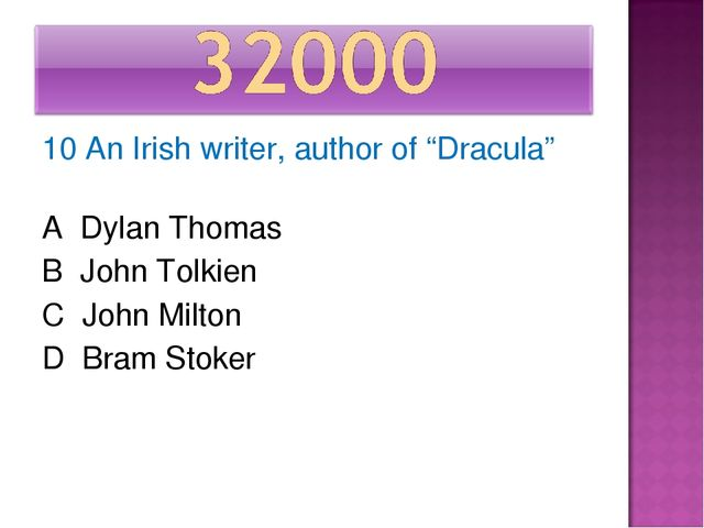 "10 An Irish writer, author of ""Dracula"" A Dylan Thomas B John Tolkien C John..."