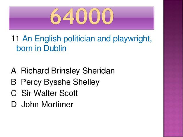 11 An English politician and playwright, born in Dublin A Richard Brinsley Sh...