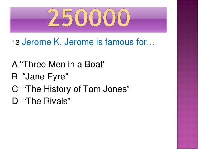 "13 Jerome K. Jerome is famous for… A ""Three Men in a Boat"" B ""Jane Eyre"" C ""T..."