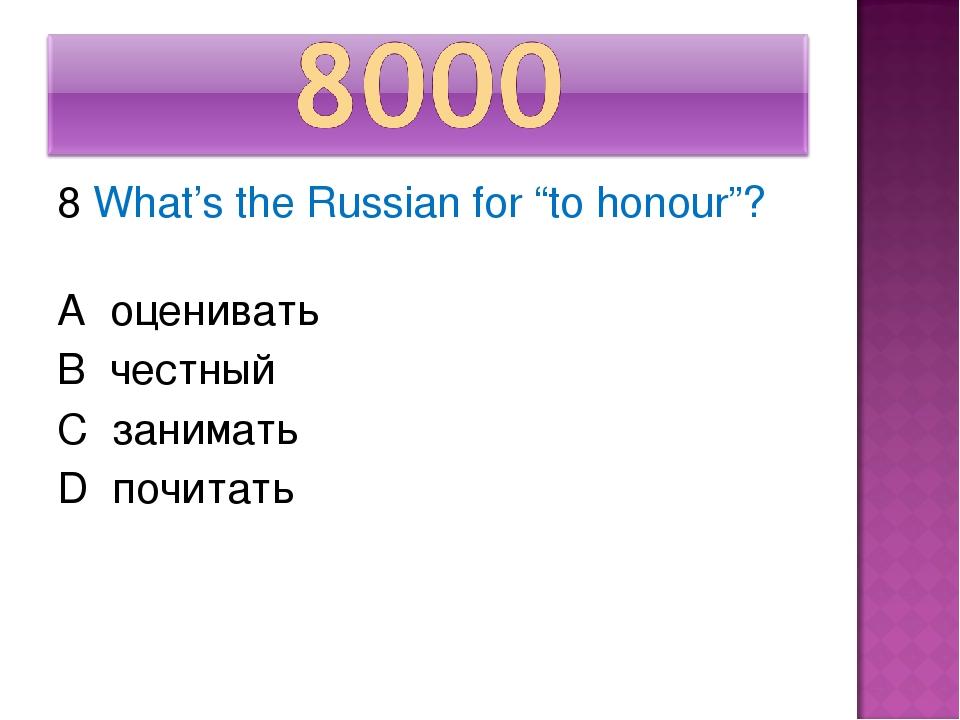 """8 What's the Russian for """"to honour""""? A оценивать В честный С занимать D почи..."""