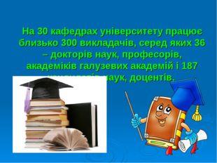 На 30 кафедрах університету працює близько 300 викладачів, серед яких 36 – до