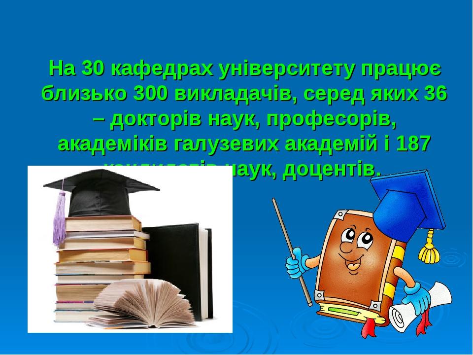 На 30 кафедрах університету працює близько 300 викладачів, серед яких 36 – до...