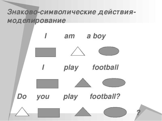 Знаково-символические действия- моделирование I am a boy I play football Do y...