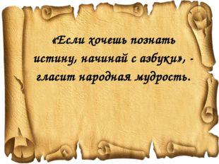 «Если хочешь познать истину, начинай с азбуки», - гласит народная мудрость.