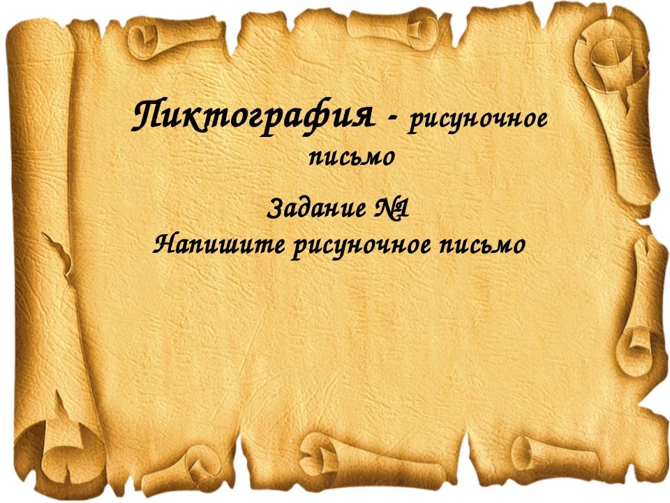 Пиктография - рисуночное письмо Задание №1 Напишите рисуночное письмо