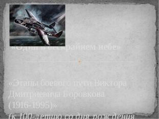 «Этапы боевого пути Виктора Дмитриевича Боровкова (1916-1995)» (к 100-летию с