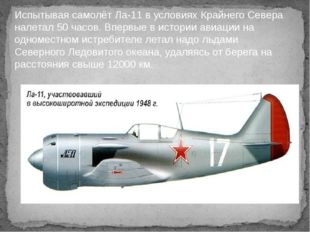 Испытывая самолёт Ла-11 в условиях Крайнего Севера налетал 50 часов. Впервые