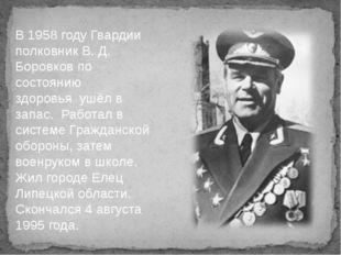 В 1958 году Гвардии полковник В. Д. Боровков по состоянию здоровья ушёл в зап