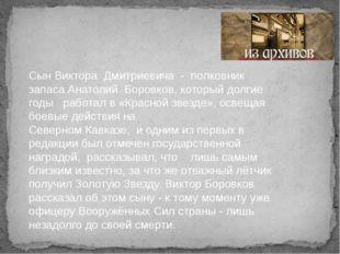 Сын Виктора Дмитриевича - полковник запаса Анатолий Боровков, который долгие
