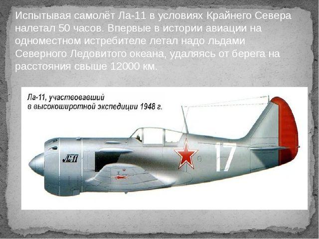 Испытывая самолёт Ла-11 в условиях Крайнего Севера налетал 50 часов. Впервые...