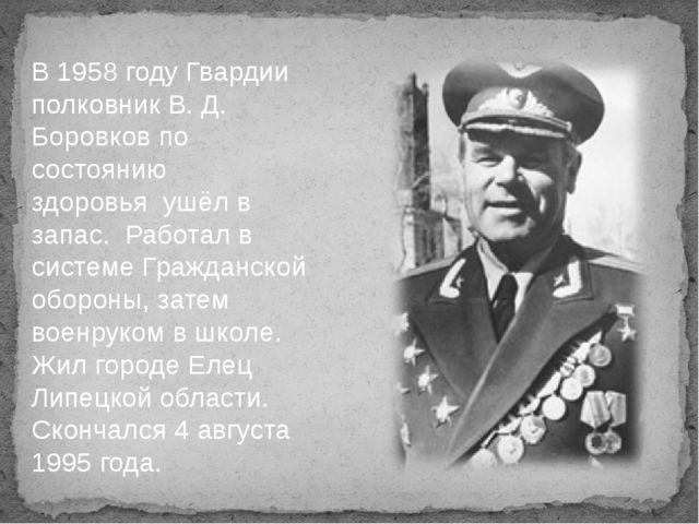 В 1958 году Гвардии полковник В. Д. Боровков по состоянию здоровья ушёл в зап...
