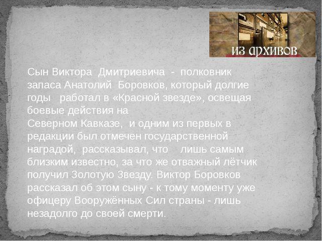 Сын Виктора Дмитриевича - полковник запаса Анатолий Боровков, который долгие...