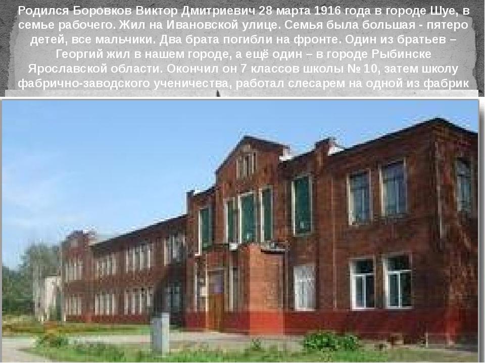Родился Боровков Виктор Дмитриевич 28 марта 1916 года в городе Шуе, в семье р...
