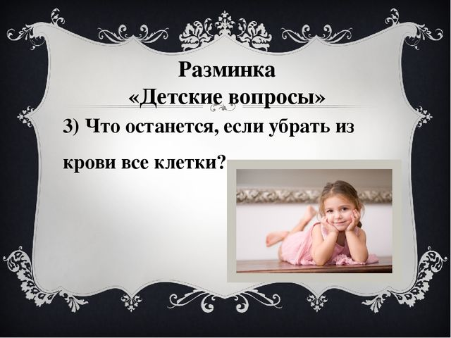 3) Что останется, если убрать из крови все клетки? Разминка «Детские вопросы»