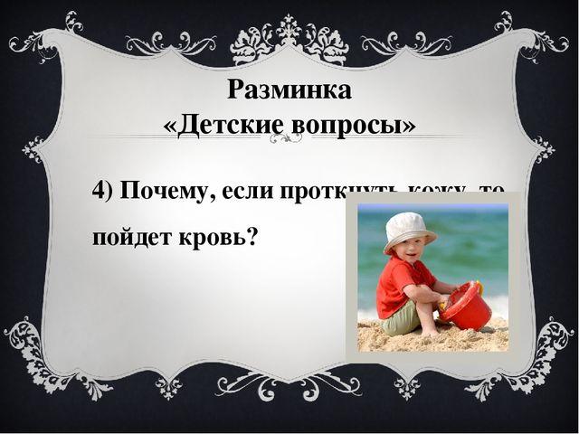4) Почему, если проткнуть кожу, то пойдет кровь? Разминка «Детские вопросы»