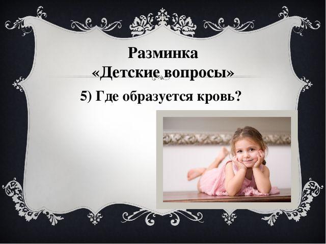5) Где образуется кровь? Разминка «Детские вопросы»