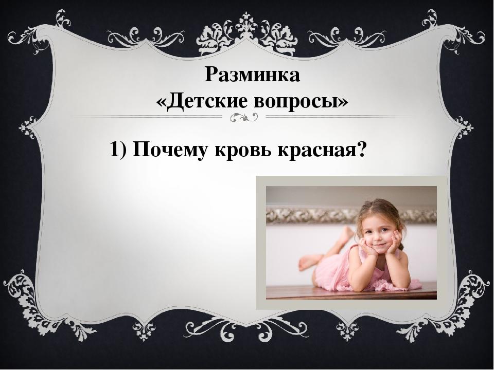 Разминка «Детские вопросы» 1) Почему кровь красная? На вопросы разминки коман...
