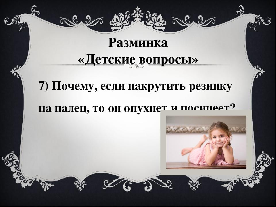 7) Почему, если накрутить резинку на палец, то он опухнет и посинеет? Разминк...