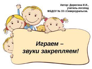 Играем – звуки закрепляем! Автор: Дерюгина И.И., учитель-логопед МБДОУ № 33 г