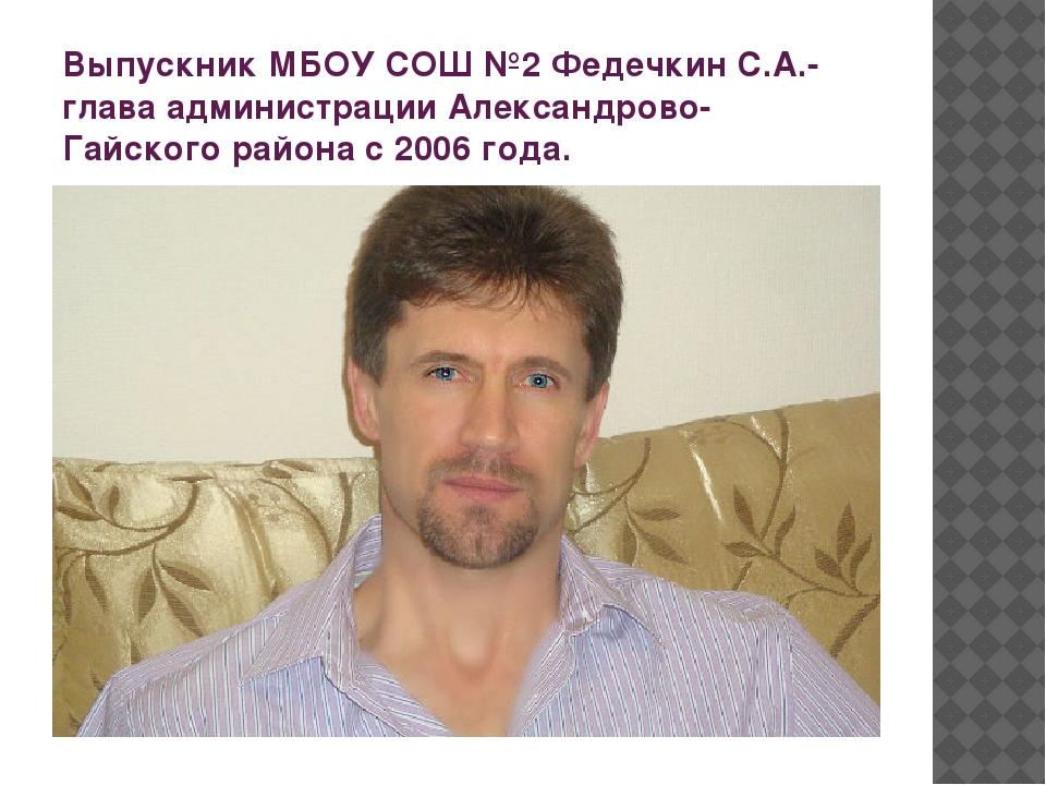 Выпускник МБОУ СОШ №2 Федечкин С.А.- глава администрации Александрово-Гайског...