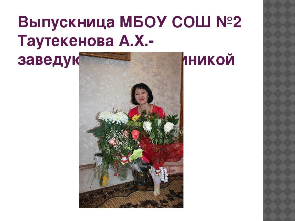 Выпускница МБОУ СОШ №2 Таутекенова А.Х.-заведующая поликлиникой
