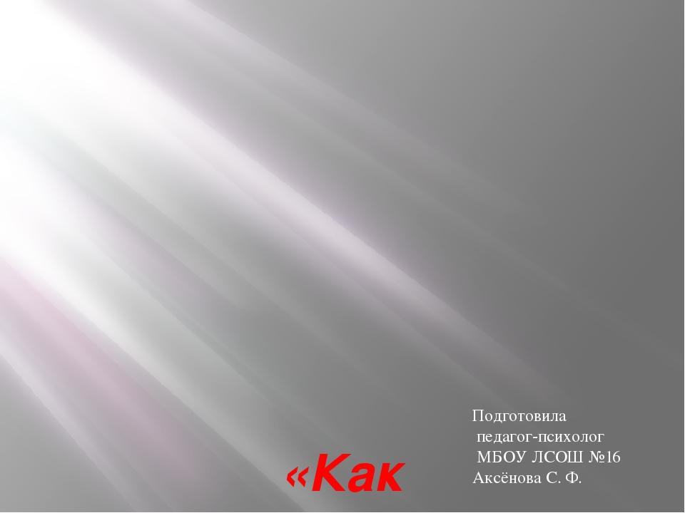«Как пережить экзамены?» Подготовила педагог-психолог МБОУ ЛСОШ №16 Аксёнова...
