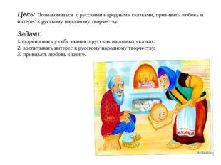 Цель: Познакомиться с русскими народными сказками, прививать любовь и интере
