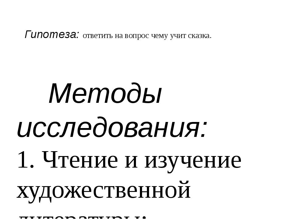 Гипотеза: ответить на вопрос чему учит сказка. Методы исследования: 1. Чтение...