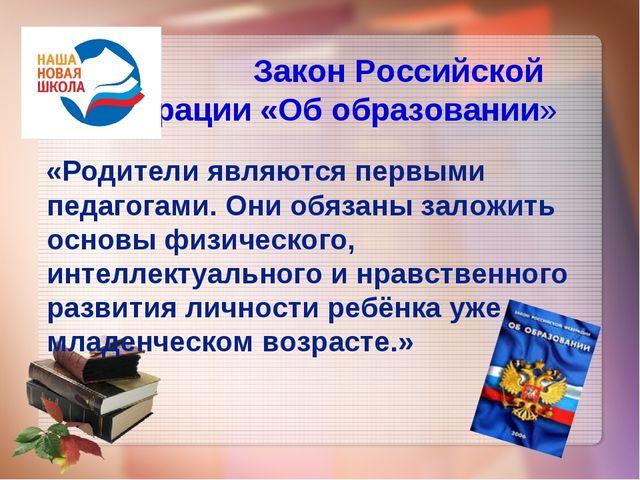 Закон Российской Федерации «Об образовании» «Родители являются первыми педаг...