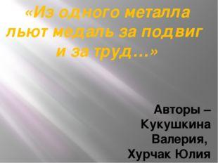 «Из одного металла льют медаль за подвиг и за труд…» Авторы – Кукушкина Валер