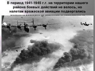 В период 1941-1945 г.г. на территории нашего района боевых действий не велось