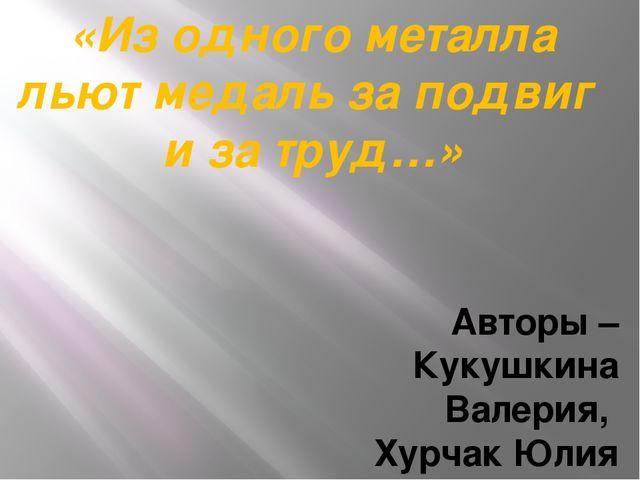 «Из одного металла льют медаль за подвиг и за труд…» Авторы – Кукушкина Валер...