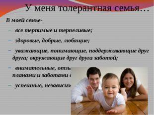 У меня толерантная семья… В моей семье- все терпимые и терпеливые; здоровые,