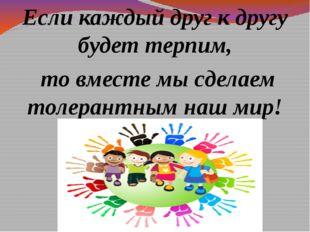 Если каждый друг к другу будет терпим, то вместе мы сделаем толерантным наш