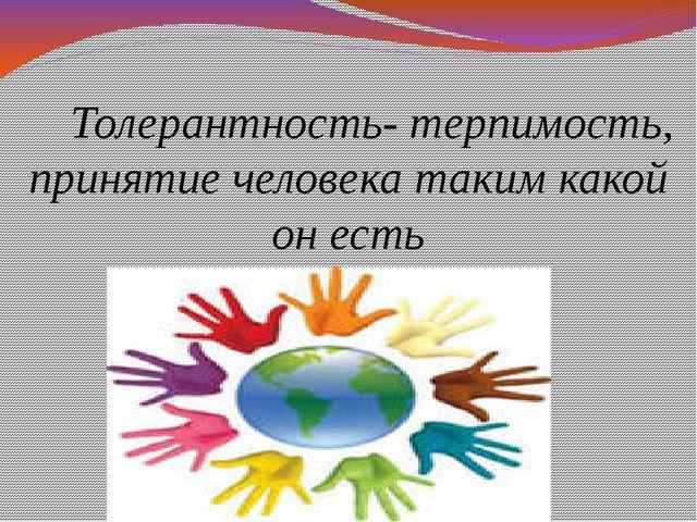 Толерантность- терпимость, принятие человека таким какой он есть