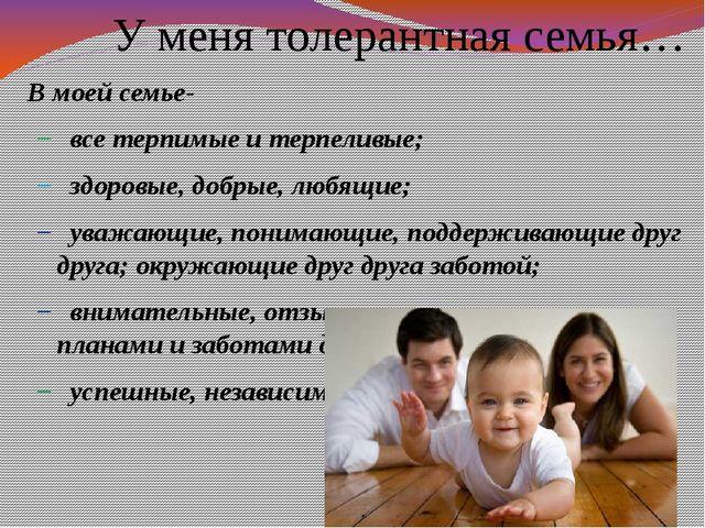 У меня толерантная семья… В моей семье- все терпимые и терпеливые; здоровые,...
