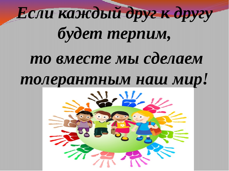 Если каждый друг к другу будет терпим, то вместе мы сделаем толерантным наш...