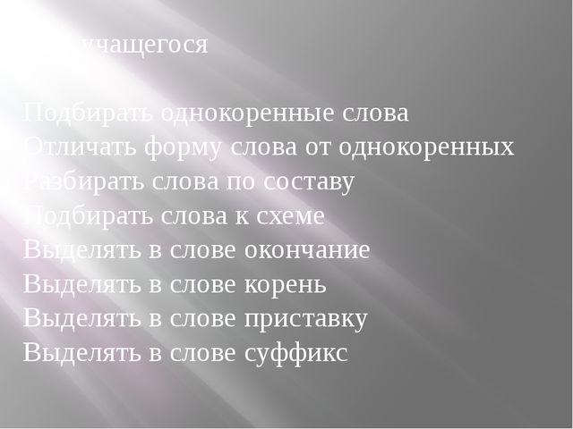 Ф.И учащегося Подбирать однокоренные слова Отличать форму слова от однокорен...