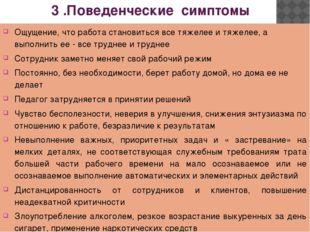3 .Поведенческие симптомы Ощущение, что работа становиться все тяжелее и тяж