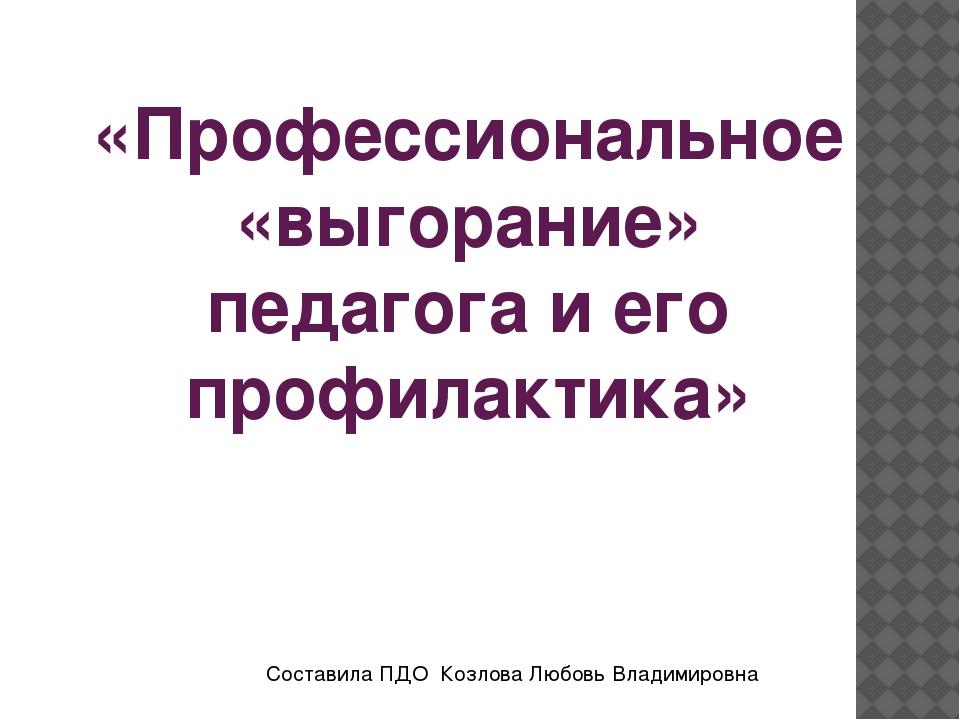 «Профессиональное «выгорание» педагога и его профилактика» Составила ПДО Козл...