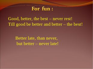Good, better, the best – never rest! Till good be better and better – the bes