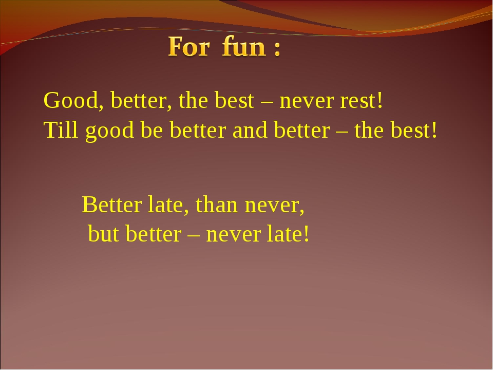 Good, better, the best – never rest! Till good be better and better – the bes...