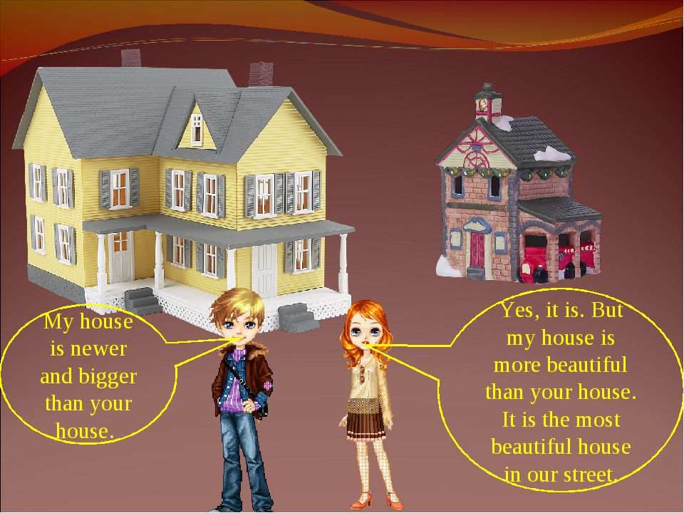 My house is newer and bigger than your house. Yes, it is. But my house is mor...