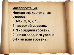 Интерпретация: Номера отрицательных ответов: № 2, 3, 6, 7, 10. 5 - высокий ур