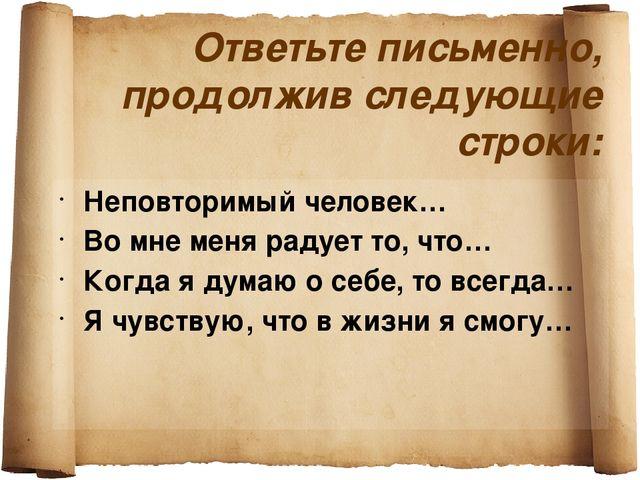 Ответьте письменно, продолжив следующие строки: Неповторимый человек… Во мне...