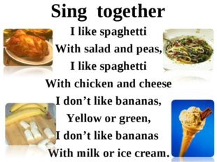 Sing together I like spaghetti With salad and peas, I like spaghetti With chi